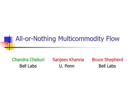 All-or-Nothing Multicommodity Flow Chandra Chekuri Sanjeev Khanna Bruce Shepherd Bell Labs U. Penn Bell Labs.