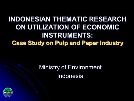 INDONESIAN THEMATIC RESEARCH ON UTILIZATION OF ECONOMIC INSTRUMENTS: Case Study on Pulp and Paper Industry Ministry of Environment Indonesia.