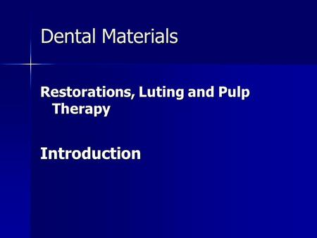 Dental Materials Restorations, Luting and Pulp Therapy Introduction.