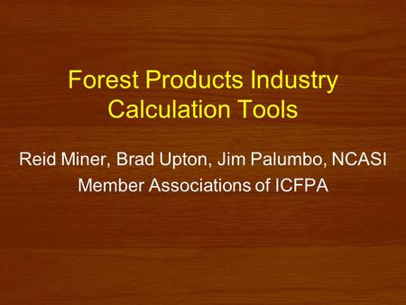 Forest Products Industry Calculation Tools Reid Miner, Brad Upton, Jim Palumbo, NCASI Member Associations of ICFPA.