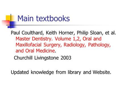 Main textbooks Paul Coulthard, Keith Horner, Philip Sloan, et al. Master Dentistry. Volume 1,2, Oral and Maxillofacial Surgery, Radiology, Pathology, and.