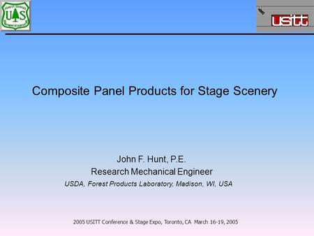 Composite Panel Products for Stage Scenery 2005 USITT Conference & Stage Expo, Toronto, CA March 16-19, 2005 John F. Hunt, P.E. Research Mechanical Engineer.