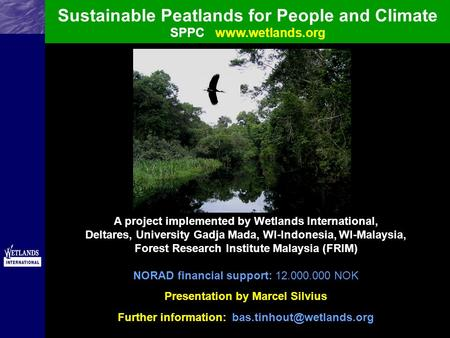 Sustainable Peatlands for People and Climate SPPCwww.wetlands.org A project implemented by Wetlands International, Deltares, University Gadja Mada, WI-Indonesia,
