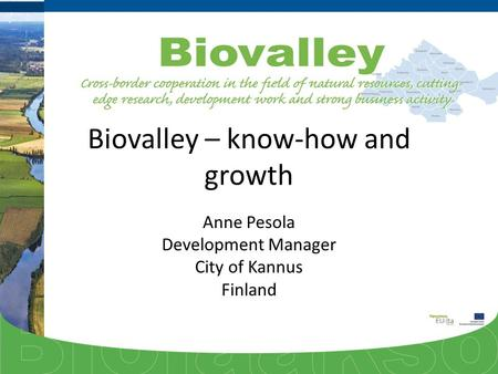 Biovalley – know-how and growth Anne Pesola Development Manager City of Kannus Finland.