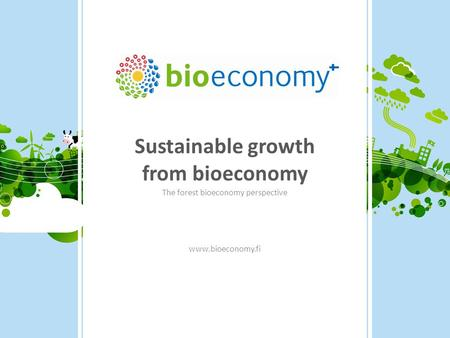 Sustainable growth from bioeconomy The forest bioeconomy perspective www.bioeconomy.fi.
