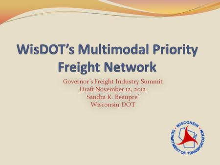 Governor's Freight Industry Summit Draft November 12, 2012 Sandra K. Beaupre' Wisconsin DOT Governor's Freight Industry Summit Draft November 12, 2012.