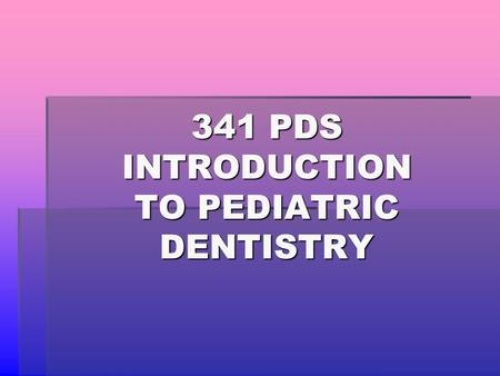 341 PDS INTRODUCTION TO PEDIATRIC DENTISTRY