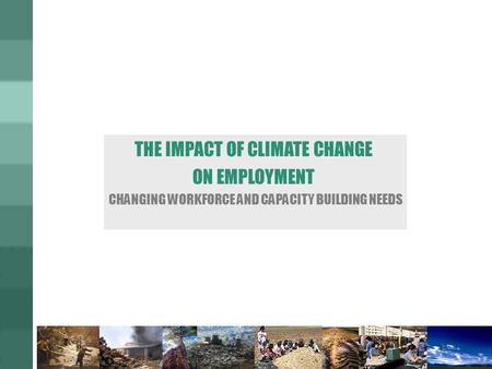 THE IMPACT OF CLIMATE CHANGE ON EMPLOYMENT CHANGING WORKFORCE AND CAPACITY BUILDING NEEDS.