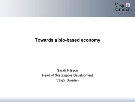 Towards a bio-based economy Sarah Nilsson Head of Sustainable Development Växjö, Sweden.