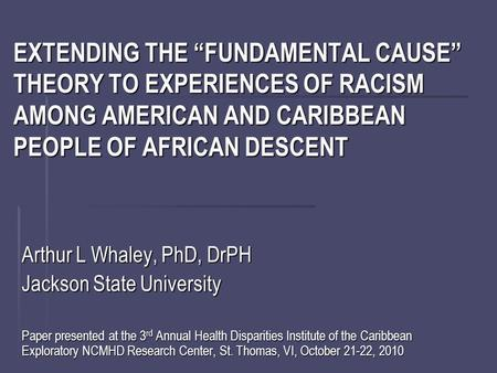 "EXTENDING THE ""FUNDAMENTAL CAUSE"" THEORY TO EXPERIENCES OF RACISM AMONG AMERICAN AND CARIBBEAN PEOPLE OF AFRICAN DESCENT Arthur L Whaley, PhD, DrPH Jackson."