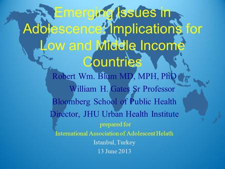Emerging Issues in Adolescence: Implications for Low and Middle Income Countries Robert Wm. Blum MD, MPH, PhD William H. Gates Sr Professor Bloomberg School.