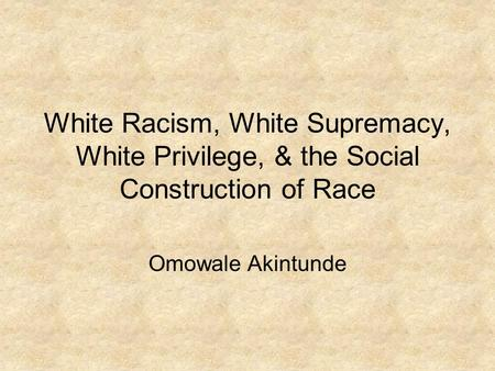 White Racism, White Supremacy, White Privilege, & the Social Construction of Race Omowale Akintunde.