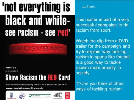 This poster is part of a very successful campaign to rid racism from sport. Watch the clip from a DVD trailer for the campaign and try to explain why tackling.