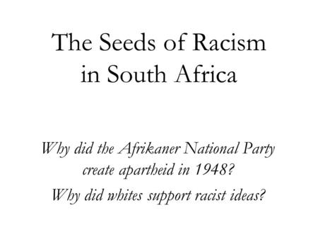 The Seeds of Racism in South Africa Why did the Afrikaner National Party create apartheid in 1948? Why did whites support racist ideas?