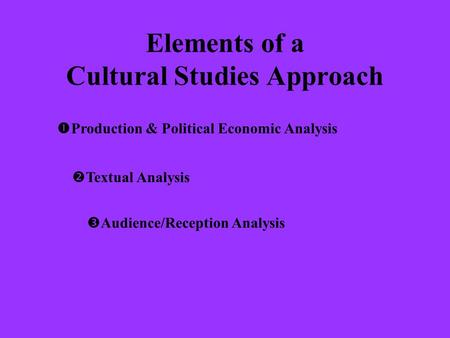 Elements of a Cultural Studies Approach  Production & Political Economic Analysis  Textual Analysis  Audience/Reception Analysis.