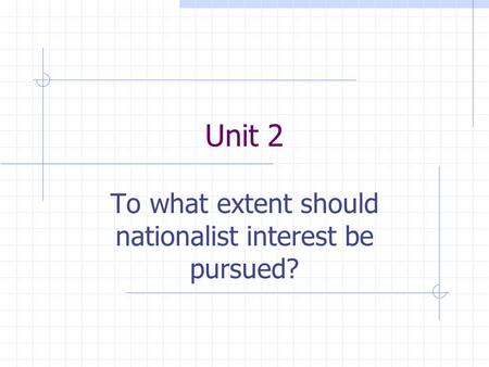 Unit 2 To what extent should nationalist interest be pursued?