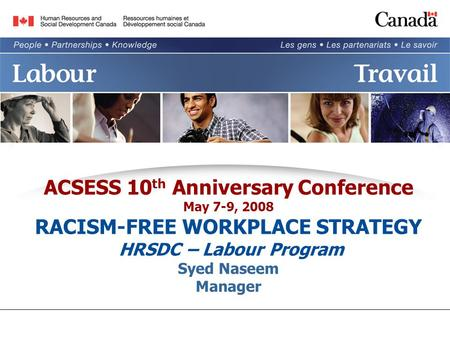 ACSESS 10 th Anniversary Conference May 7-9, 2008 RACISM-FREE WORKPLACE STRATEGY HRSDC – Labour Program Syed Naseem Manager.