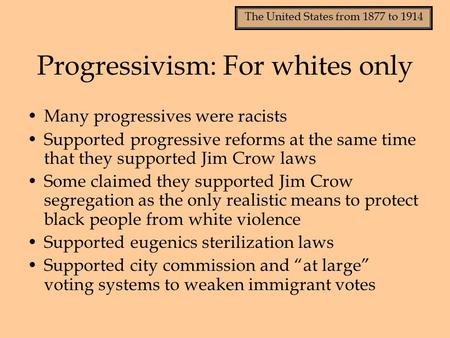 The United States from 1877 to 1914 Progressivism: For whites only Many progressives were racists Supported progressive reforms at the same time that they.