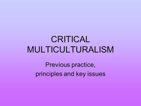CRITICAL MULTICULTURALISM Previous practice, principles and key issues.