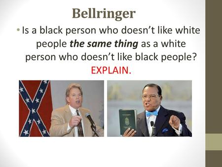 Bellringer Is a black person who doesn't like white people the same thing as a white person who doesn't like black people? EXPLAIN.