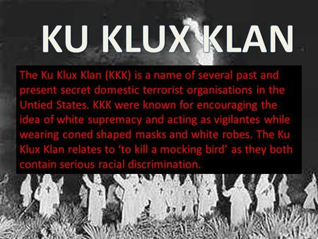 The Ku Klux Klan (KKK) is a name of several past and present secret domestic terrorist organisations in the Untied States. KKK were known for encouraging.
