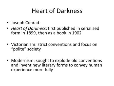 Heart of Darkness Joseph Conrad Heart of Darkness: first published in serialised form in 1899, then as a book in 1902 Victorianism: strict conventions.