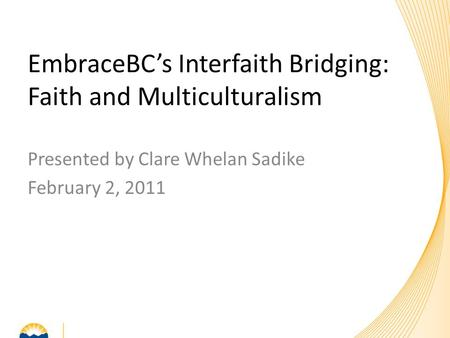 Presented by Clare Whelan Sadike February 2, 2011 EmbraceBC's Interfaith Bridging: Faith and Multiculturalism.