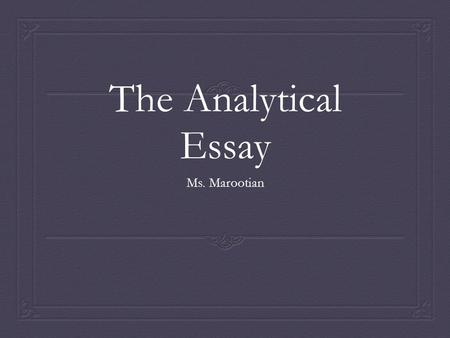 The Analytical Essay Ms. Marootian. The Introduction Paragraph  Hook: First sentence of essay, catches readers attention (quote from outside source,