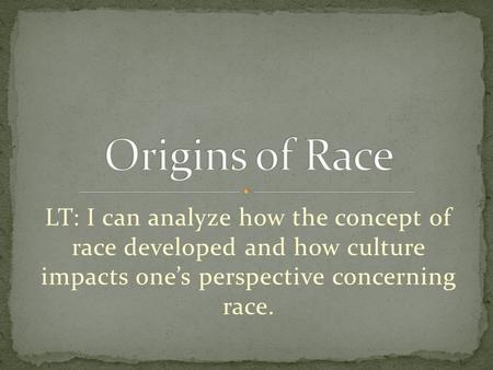 LT: I can analyze how the concept of race developed and how culture impacts one's perspective concerning race.