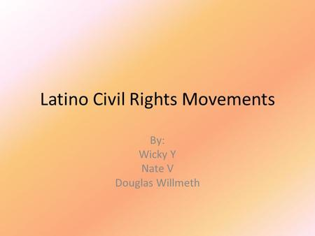 Latino Civil Rights Movements By: Wicky Y Nate V Douglas Willmeth.