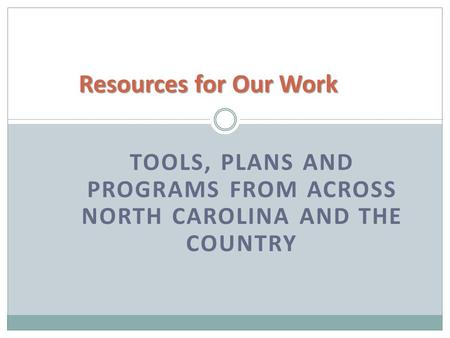 TOOLS, PLANS AND PROGRAMS FROM ACROSS NORTH CAROLINA AND THE COUNTRY Resources for Our Work.