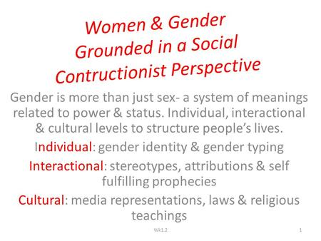 Women & Gender Grounded in a Social Contructionist Perspective Gender is more than just sex- a system of meanings related to power & status. Individual,
