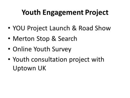 Youth Engagement Project YOU Project Launch & Road Show Merton Stop & Search Online Youth Survey Youth consultation project with Uptown UK.