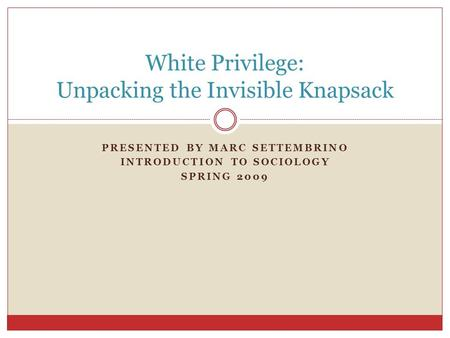 PRESENTED BY MARC SETTEMBRINO INTRODUCTION TO SOCIOLOGY SPRING 2009 White Privilege: Unpacking the Invisible Knapsack.