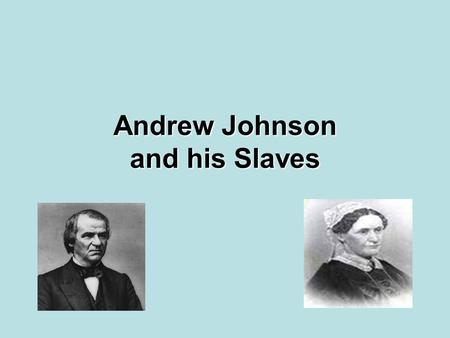 Andrew Johnson and his Slaves. Background History Andrew Johnson may have owned as many as eight slaves. Each slave performed domestic duties. He never.