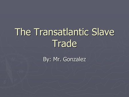 The Transatlantic Slave Trade By: Mr. Gonzalez. The Evolution of Slavery ► English colonist gradually turned to the use of African slaves after efforts.
