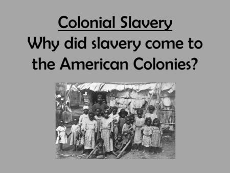 Colonial Slavery Why did slavery come to the American Colonies?