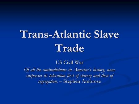 Trans-Atlantic Slave Trade US Civil War Of all the contradictions in America's history, none surpasses its toleration first of slavery and then of segregation.