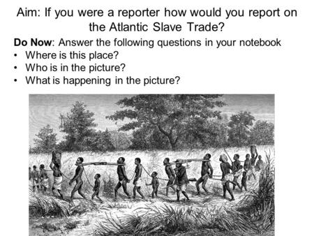 Aim: If you were a reporter how would you report on the Atlantic Slave Trade? Do Now: Answer the following questions in your notebook Where is this place?