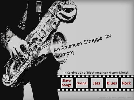 An American Struggle for Harmony Copyright 2012 New Dimension Media Blues In Celebration of Black American History Month Gospel Slave Songs JazzRock.