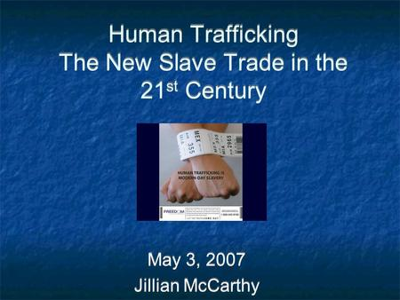 Human Trafficking The New Slave Trade in the 21 st Century May 3, 2007 Jillian McCarthy May 3, 2007 Jillian McCarthy.