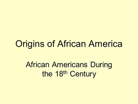 Origins of African America African Americans During the 18 th Century.