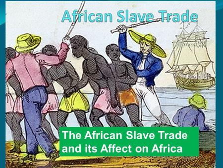 The African Slave Trade and its Affect on Africa.