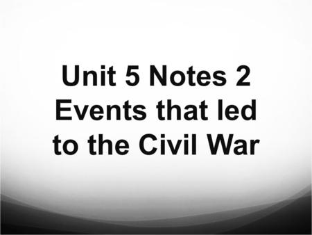 Unit 5 Notes 2 Events that led to the Civil War The new Fugitive Slave Act of 1850 required citizens to catch runaway slaves. Those who let slaves get.