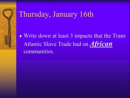 Thursday, January 16th  Write down at least 3 impacts that the Trans Atlantic Slave Trade had on African communities.