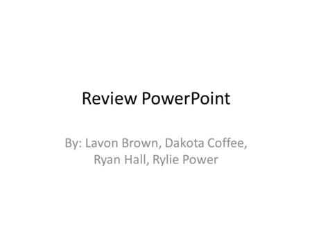Review PowerPoint By: Lavon Brown, Dakota Coffee, Ryan Hall, Rylie Power.