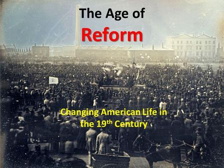 Reform The Age of Reform Changing American Life in the 19 th Century.