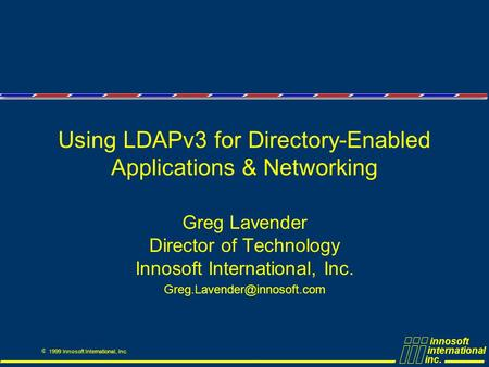 Innosoft international inc. Ó 1999 Innosoft International, Inc. Using LDAPv3 for Directory-Enabled Applications & Networking Greg Lavender Director of.