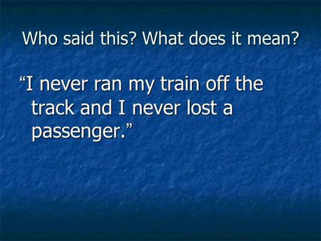 "Who said this? What does it mean? "" I never ran my train off the track and I never lost a passenger. """