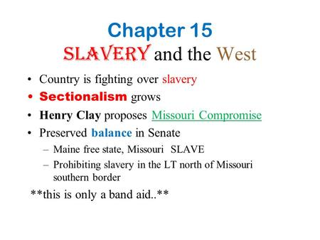 Chapter 15 Slavery and the West Country is fighting over slavery Sectionalism grows Henry Clay proposes Missouri Compromise Preserved balance in Senate.